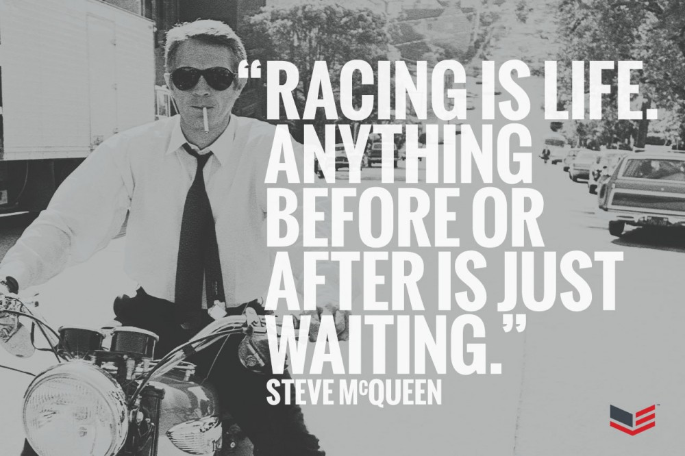 """Racing is life. Anything before or after is just waiting."" – Steve McQueen"