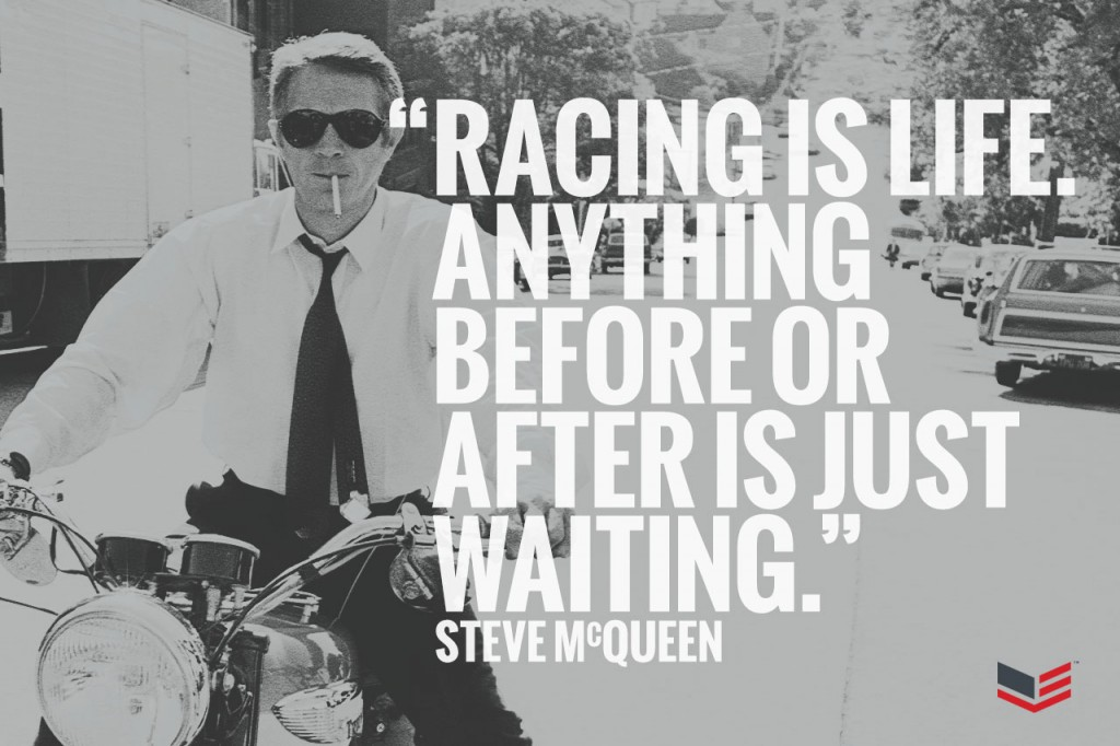Racing is life. Anything before or after is just waiting. – Steve McQueen